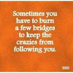 Sometimes you have to burn a few bridges to keep t